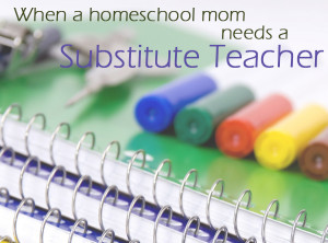 When a Homeschool Mom Needs a Substitute Teacher
